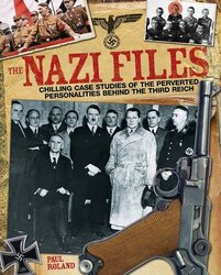 The Nazi Files: Chilling Case Studies of the Perverted Personalities Behind the Third Reich, Paperback, By: Paul Roland