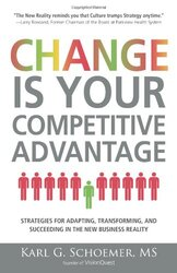The Change is Your Competitive Advantage: Strategies for Adapting, Transforming, and Succeeding in t, Paperback Book, By: Karl G Schoemer