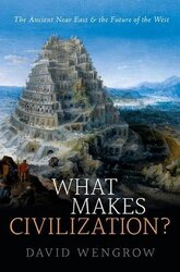 What Makes Civilization?: The Ancient Near East and the Future, Paperback Book, By: David Wengrow