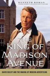 The King of Madison Avenue: David Ogilvy and the Making of Modern Advertising, Hardcover, By: Kenneth Roman