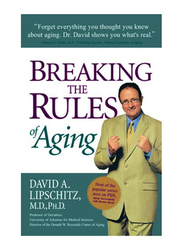 Breaking The Rules of Aging, Paperback Book, By: David A. Lipschitz, M.D., Ph.D..