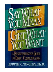 Say What You Mean Get What You Want, Paperback Book, By: Judith C. Tingley Ph.D.