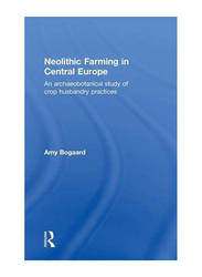 Neolithic Farming in Central Europe: An Archaeobotanical Study of Crop Husbandry Practices, Hardcover Book, By: Amy Bogaard