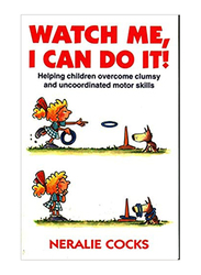 Watch Me, I Can Do it: Helping Children Overcome Clumsy & Uncoordinated Motor Skills, Paperback Book, By: Neralie Cocks