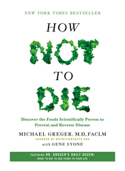 How Not to Die: Discover the Foods Scientifically Proven to Prevent and Reverse Disease, Hardcover Book, By: Michael Greger and Gene Stone