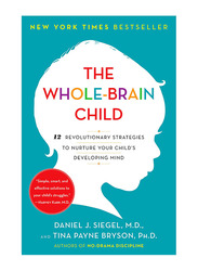 The Whole-Brain Child: 12 Revolutionary Strategies To Nurture Your Child's Developing Mind, Paperback Book, By: Daniel J. Siegel and Tina Payne Bryson